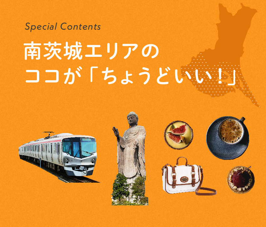 Special Contents 南茨城エリアのココが「ちょうどいい!」